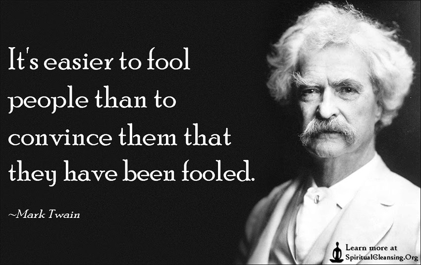 Its Easier To Fool People Than To Convince Them That They Have Been