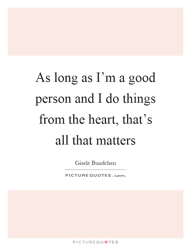 As Long As Im A Good Person And I Do Things From The Heart
