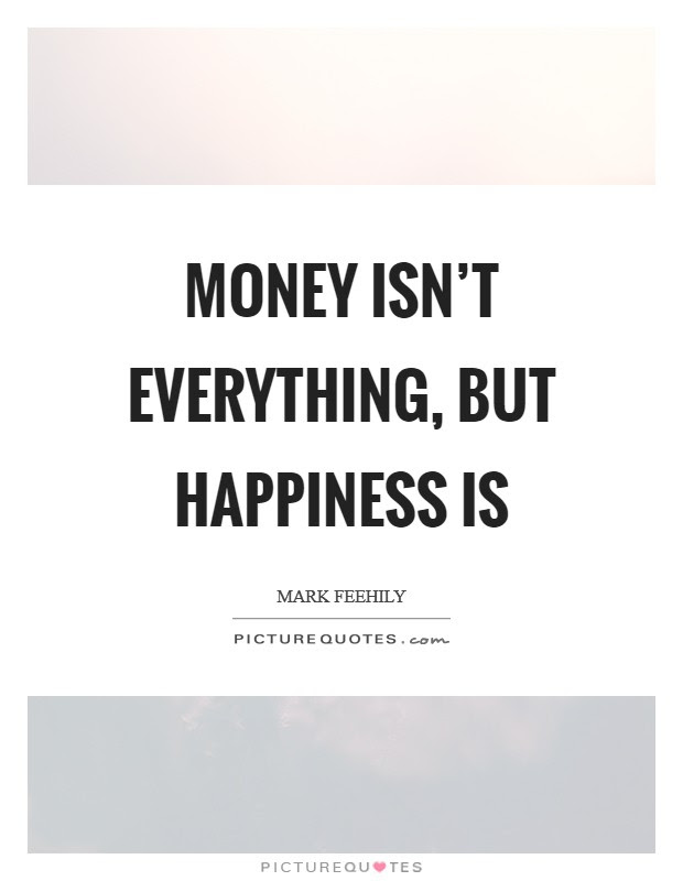 Money Isnt Everything But Happiness Is Picture Quotes