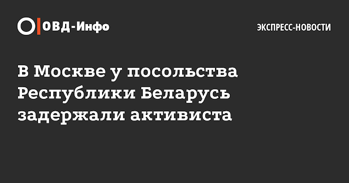 ВМоскве упосольства Республики Беларусь задержали активиста