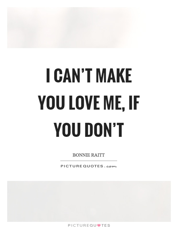 I Cant Make You Love Me If You Dont Picture Quotes
