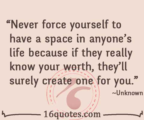 Never Force Yourself To Have A Space In Anyones Life