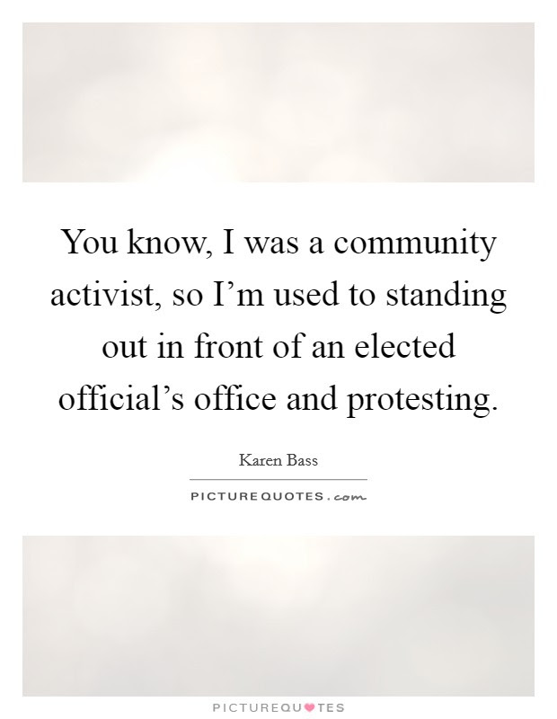 You Know I Was A Community Activist So Im Used To Standing