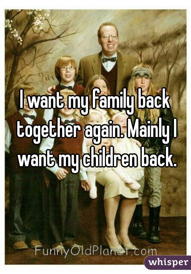 I Want My Family Back Together Again Mainly I Want My Children Back