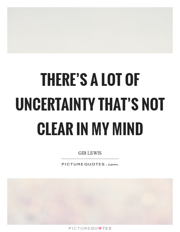 Theres A Lot Of Uncertainty Thats Not Clear In My Mind Picture