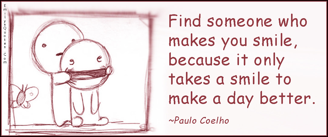 Find someone who makes you smile, because it only takes a ...