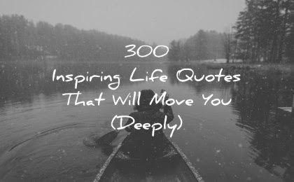 300 Inspiring Life Quotes That Will Move You Deeply