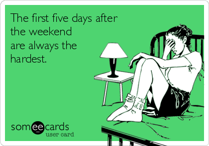 Funny Workplace Ecard: The first five days after the weekend are always the hardest.