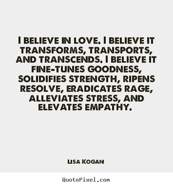 Lisa Kogan Image Quotes I Believe In Love I Believe It Transforms