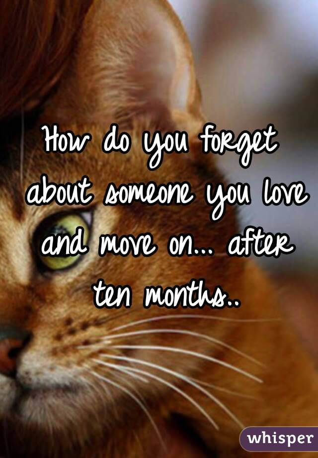 How Do You Forget About Someone You Love And Move On After Ten