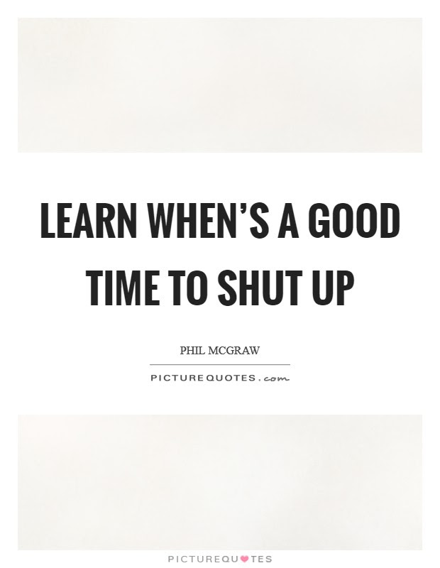 Learn Whens A Good Time To Shut Up Picture Quotes