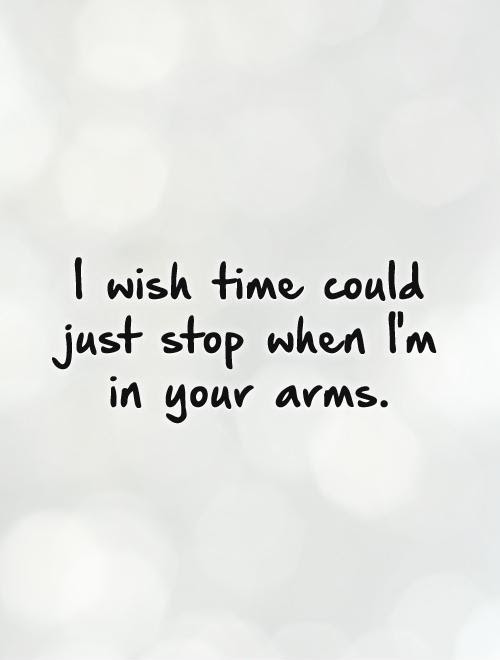 I Wish Time Could Just Stop When Im In Your Arms Picture Quotes