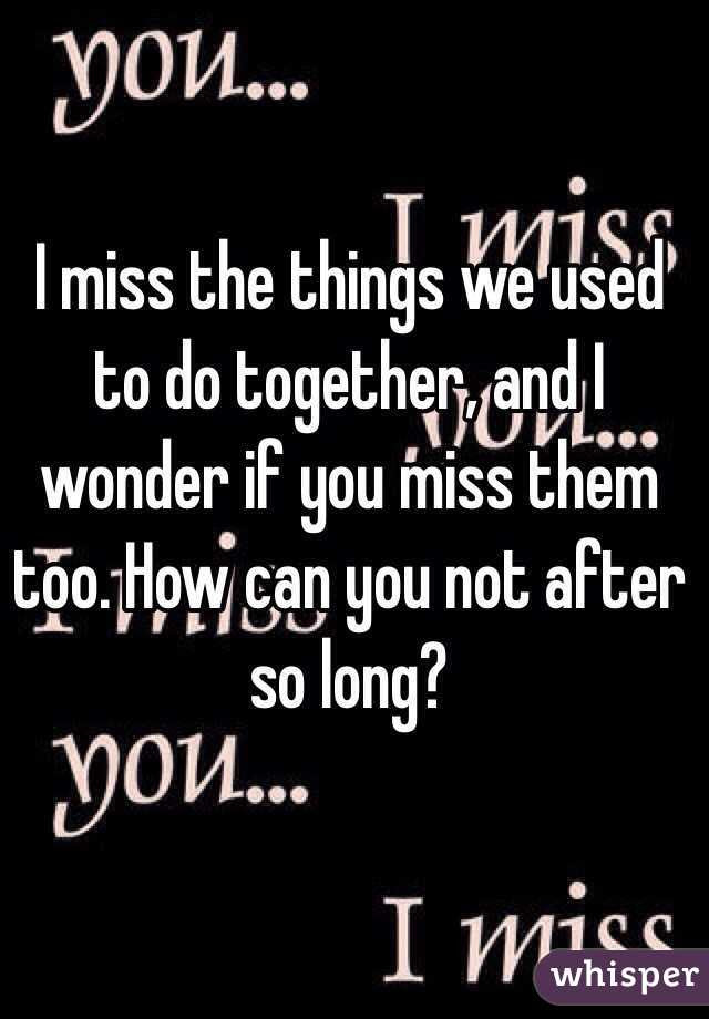 I Miss The Things We Used To Do Together And I Wonder If You Miss Them