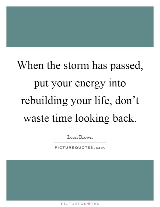 When The Storm Has Passed Put Your Energy Into Rebuilding Your