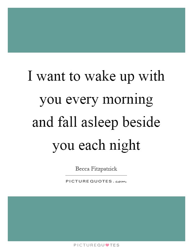 I Want To Wake Up With You Every Morning And Fall Asleep Beside