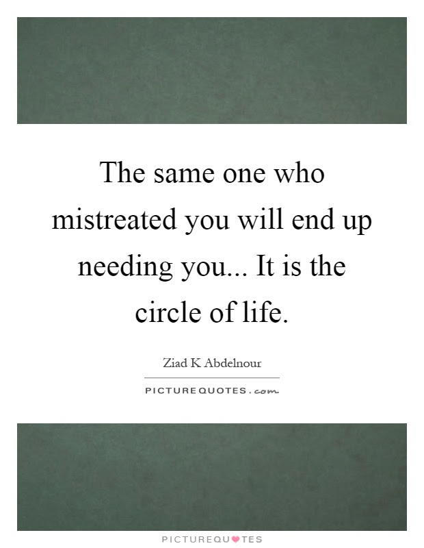 The Same One Who Mistreated You Will End Up Needing You It Is