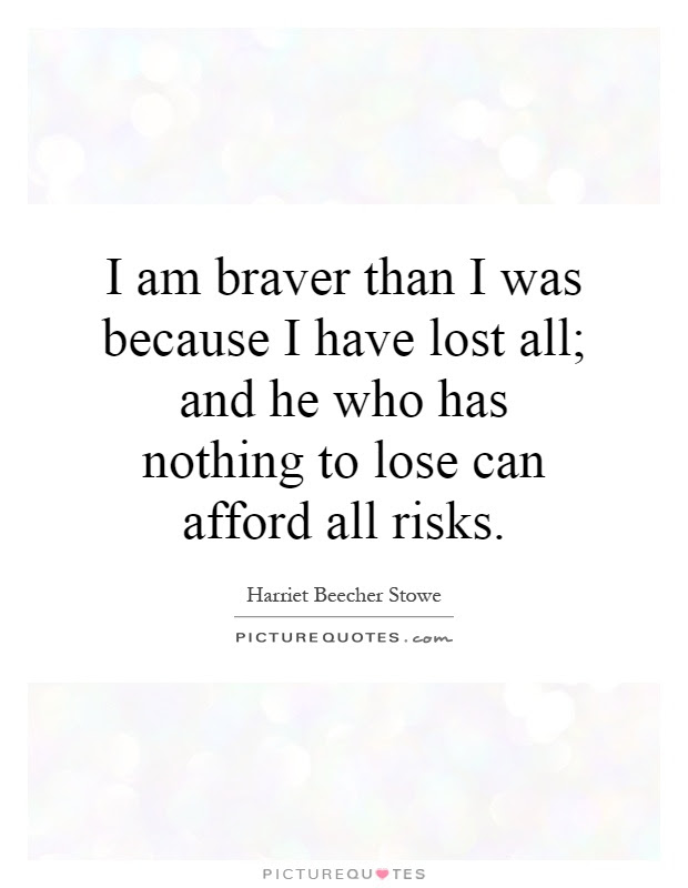 I Am Braver Than I Was Because I Have Lost All And He Who Has