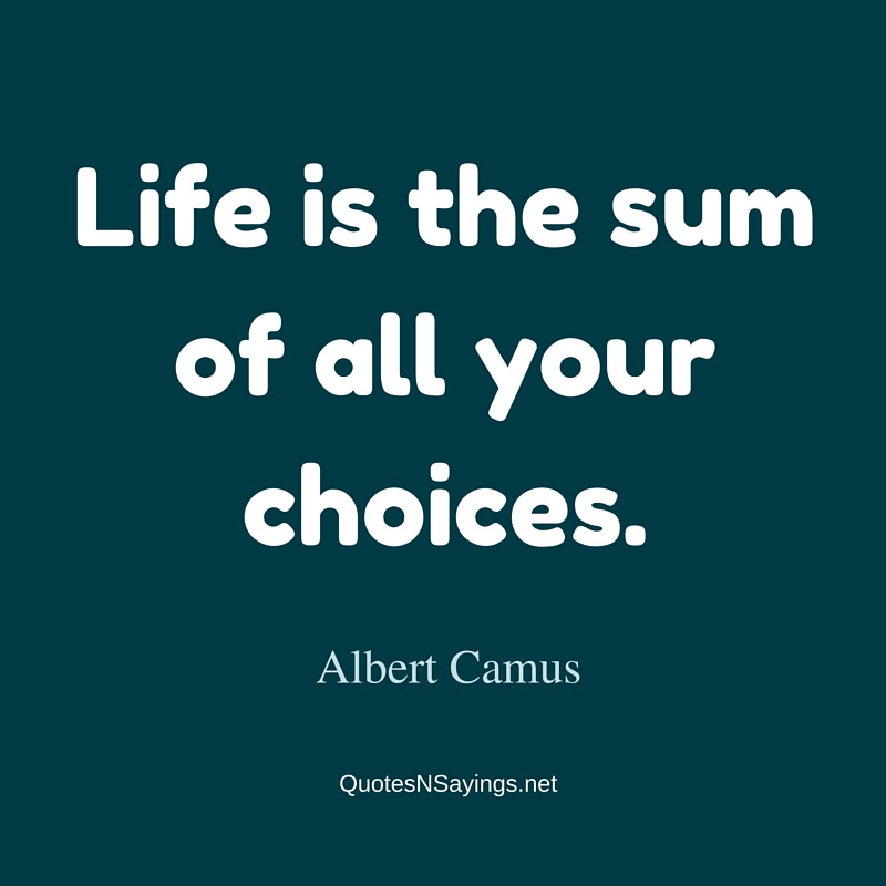 Albert Camus Quote Life Is The Sum Of All Your Choices