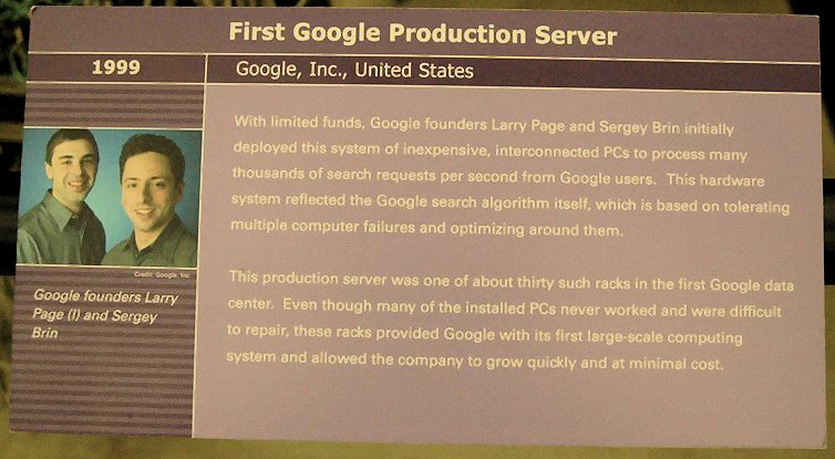 Google Server at the Computer History Museum, placard: With limited funds, Google founders Larry Page and Sergey Brin initially deployed this system of inexpensive, interconnected PCs to process many thousands of search requests per second from Google users. This hardware system reflected the Google search algorithm itself, which is based on tolerating multiple computer failures and optimizing around them. This production server was one of about thirty such racks in the first Google data center. Even though many of the installed PCs never worked and were difficult to repair, these racks provided Google with its first large-scale computing system and allowed the company to grow quickly and at minimal cost.
