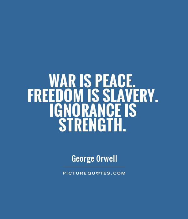 War Is Peace Freedom Is Slavery Ignorance Is Strength Picture Quotes