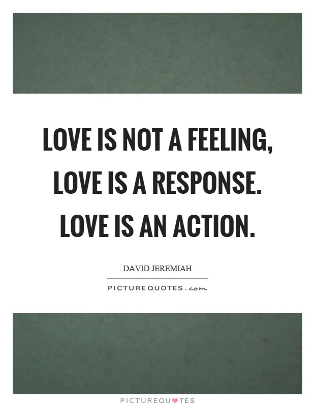 Love Is Not A Feeling Love Is A Response Love Is An Action