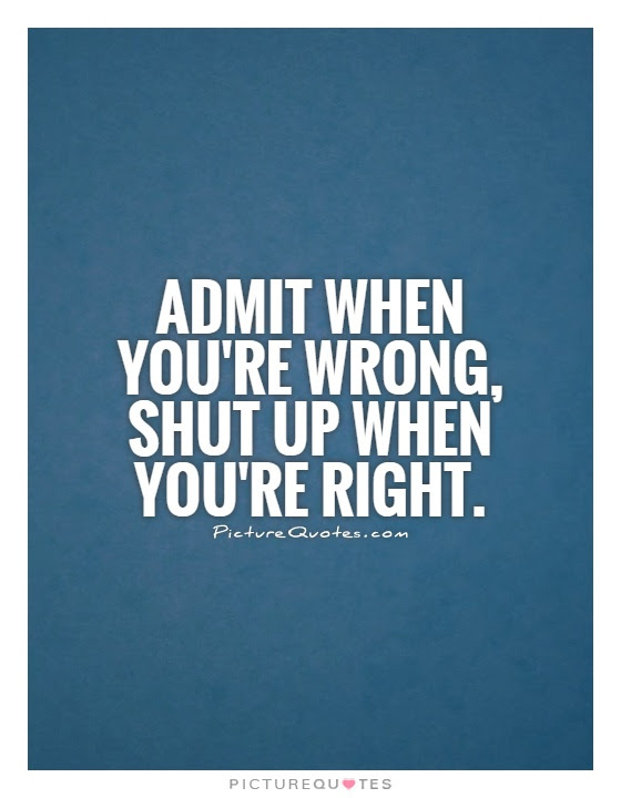 Admit When Youre Wrong Shut Up When Youre Right Picture Quotes