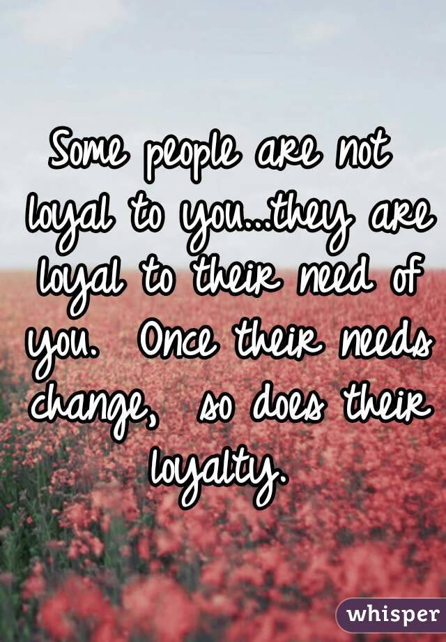 Some People Are Not Loyal To Youthey Are Loyal To Their Need Of