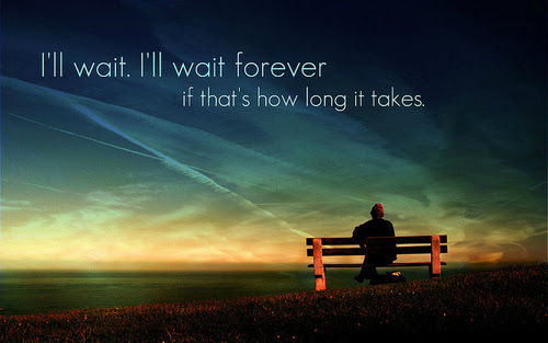 Ill Wait Ill Wait Forever If Thats How Long It Takes Unknown