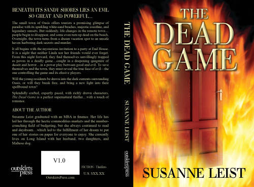 susanneleist:  The Dead Game is a supernatural thriller that takes place in a small coastal town. The residents and tourists have been disappearing or turning up dead on the beach. An evil has caught the town in its thrall. Fighting for their lives, the young residents attempt to catch the evil ones before it is too late for them or the town.