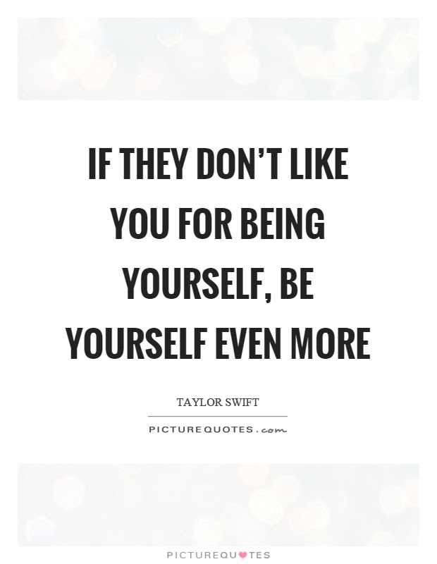 If They Dont Like You For Being Yourself Be Yourself Even More