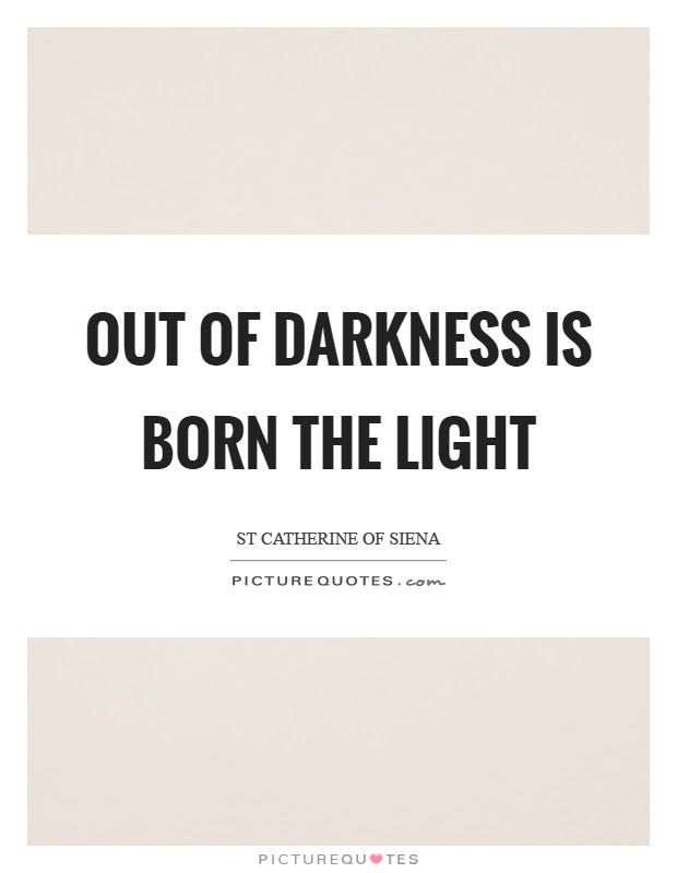 Out Of Darkness Is Born The Light Picture Quotes