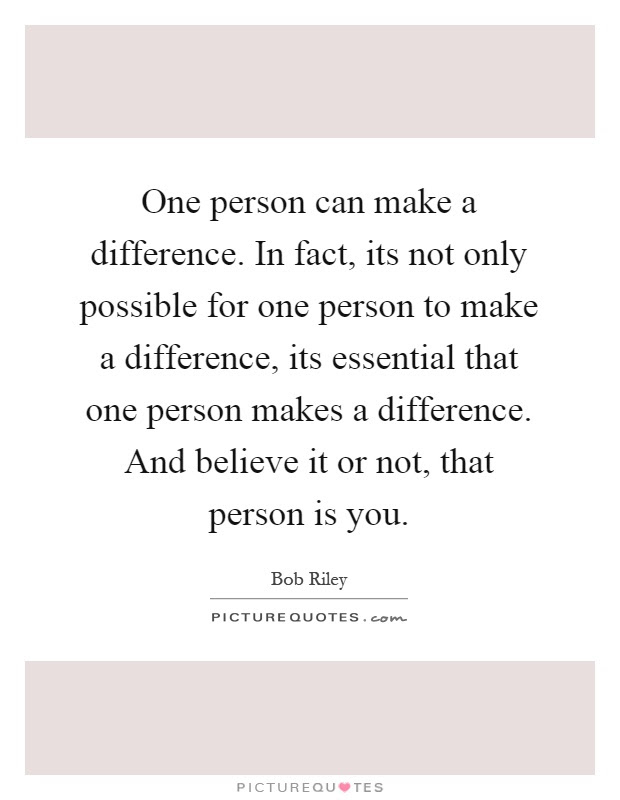 One Person Can Make A Difference In Fact Its Not Only Possible