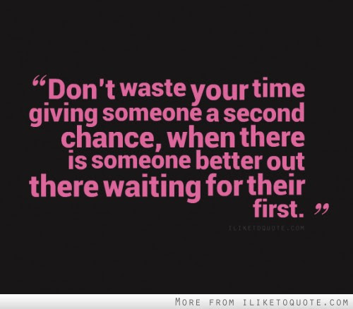 Dont Waste Your Time Giving Someone A Second Chance When There Is