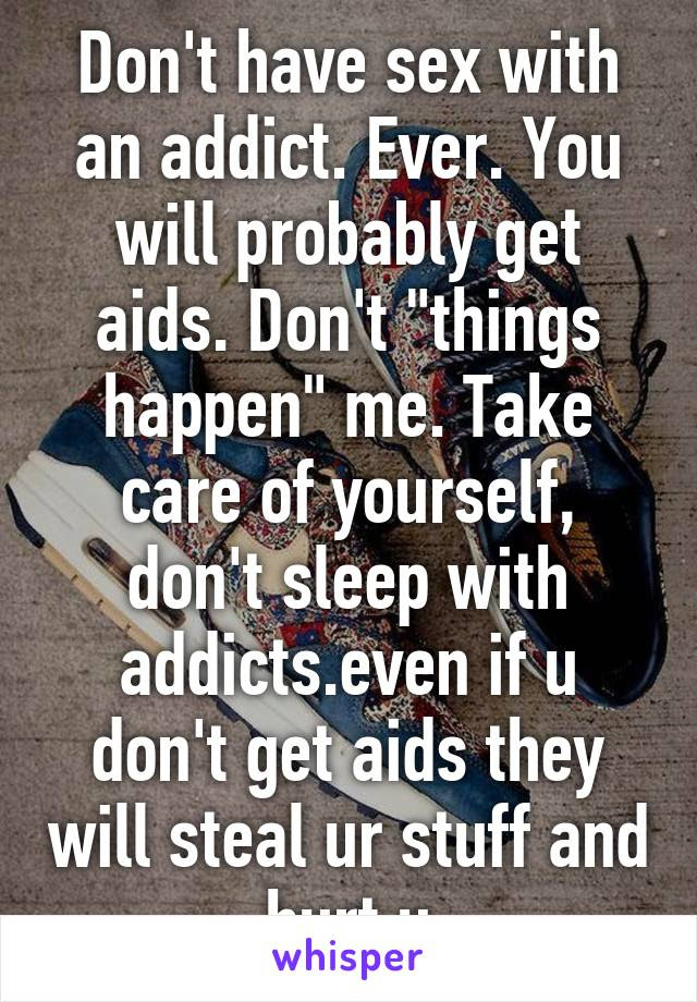 Dont Have Sex With An Addict Ever You Will Probably Get Aids Don