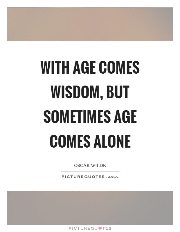 With Age Comes Wisdom But Sometimes Age Comes Alone Picture Quotes