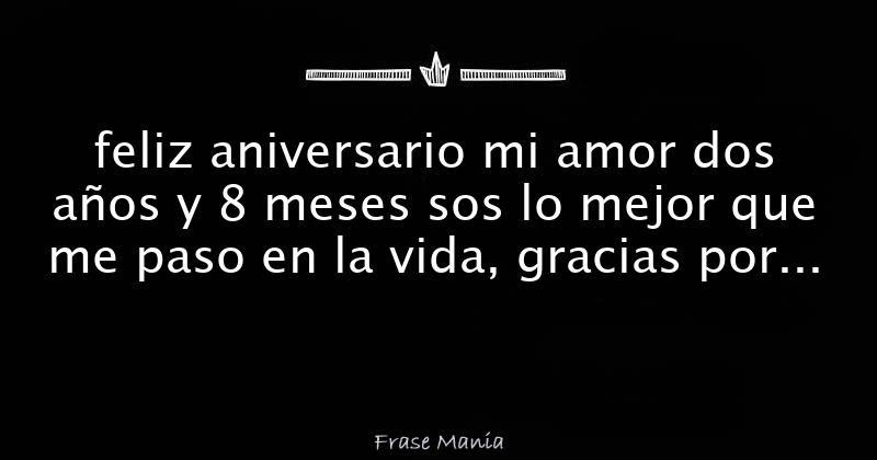 Feliz Aniversario Mi Amor Dos Anos Y 8 Meses Sos Lo Mejor Que Me