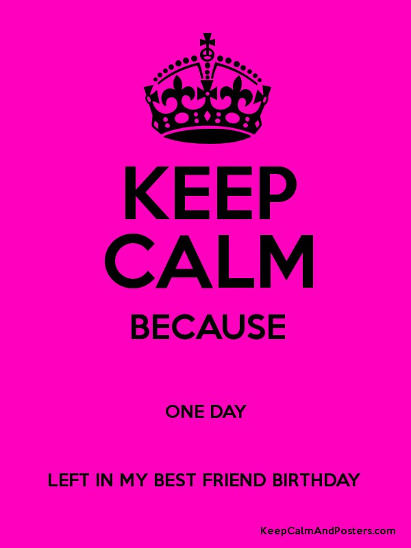 Keep Calm Because One Day Left In My Best Friend Birthday Keep