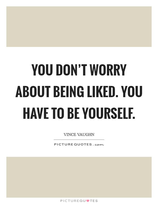 You Dont Worry About Being Liked You Have To Be Yourself Picture