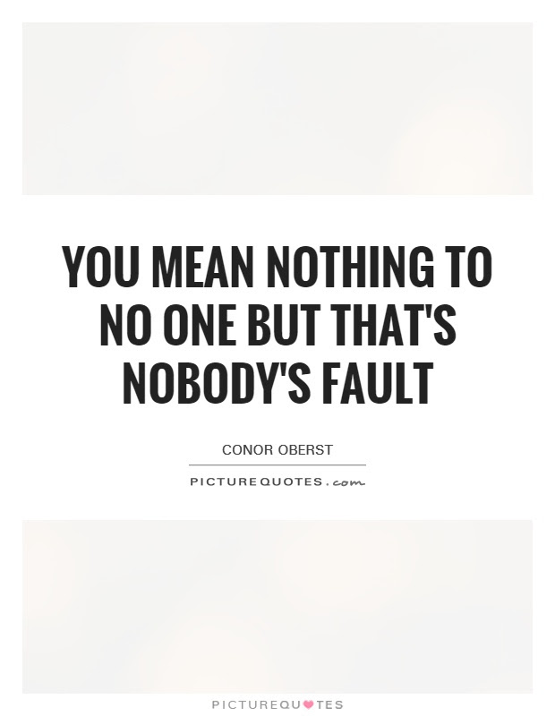 You Mean Nothing To No One But Thats Nobodys Fault Picture Quotes
