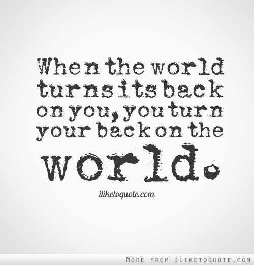 When The World Turns Its Back On You You Turn Your Back On The World