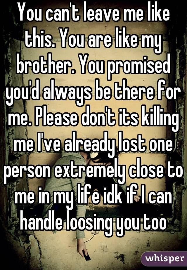 You Cant Leave Me Like This You Are Like My Brother You Promised