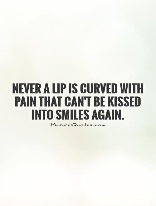Never A Lip Is Curved With Pain That Cant Be Kissed Into Smiles