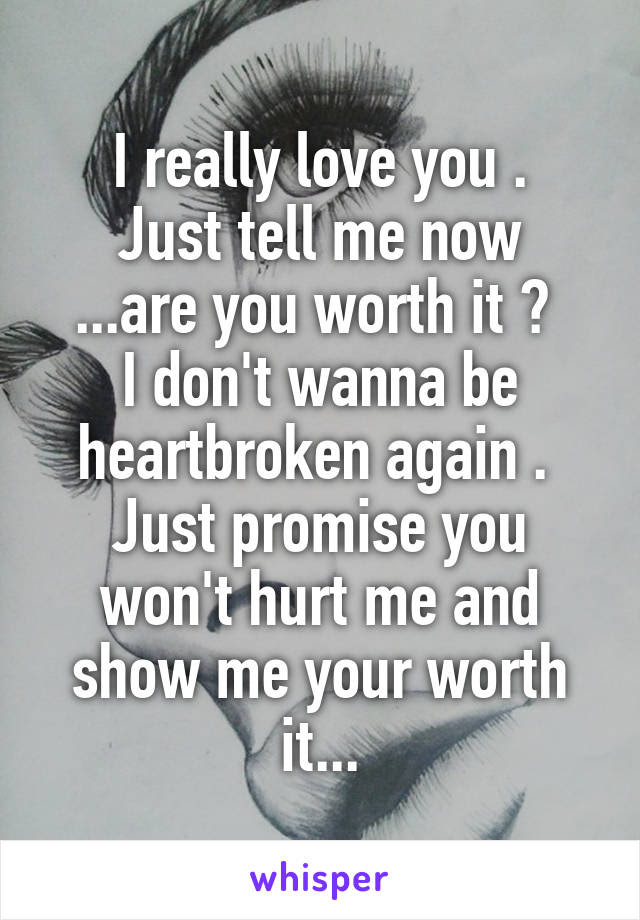 I Really Love You Just Tell Me Now Are You Worth It I Dont