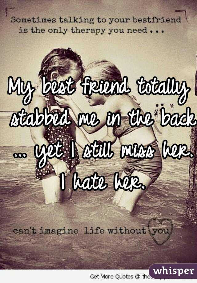 My Best Friend Totally Stabbed Me In The Back Yet I Still Miss