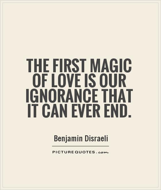 The First Magic Of Love Is Our Ignorance That It Can Ever End