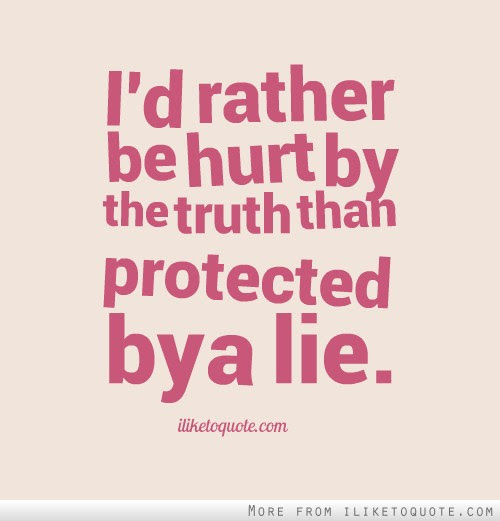 Id Rather Be Hurt By The Truth Than Protected By A Lie