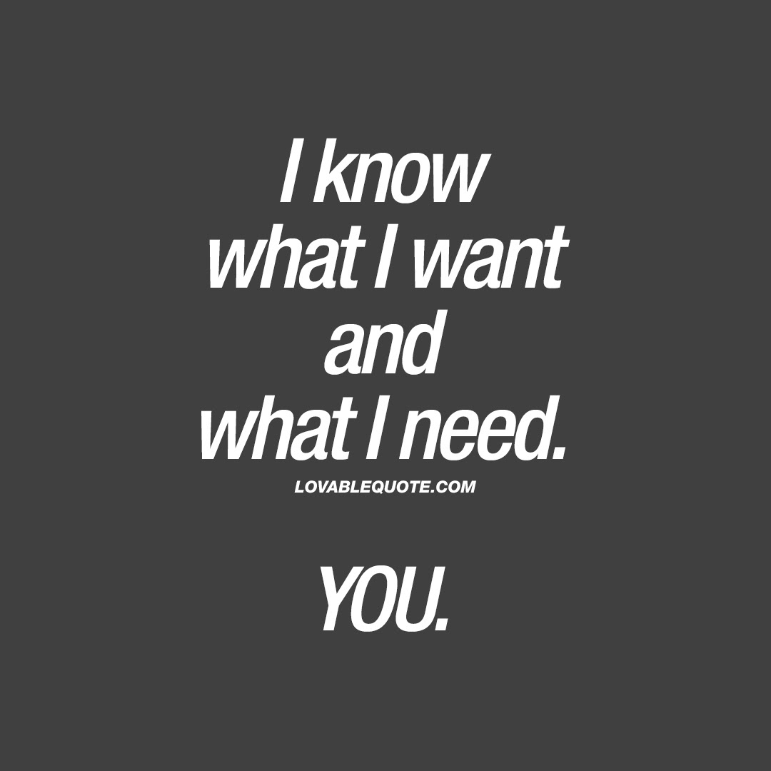I Know What I Want And What I Need You Romantic Quotes For Him