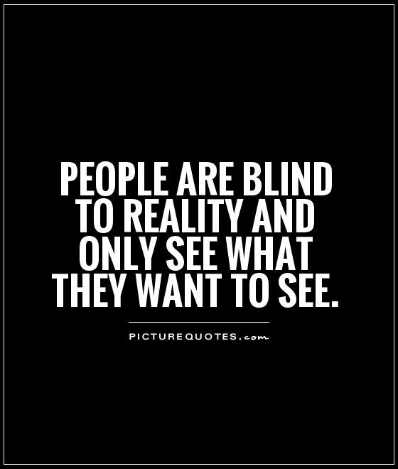 People Are Blind To Reality And Only See What They Want To See