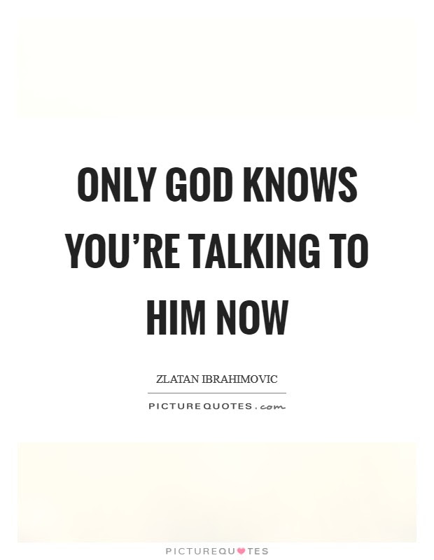 Only God Knows Youre Talking To Him Now Picture Quotes