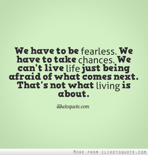 We Have To Be Fearless We Have To Take Chances We Cant Live Life